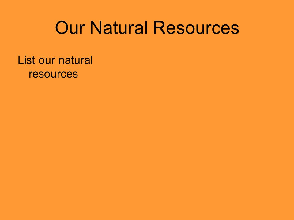 Our Natural Resources List our natural resources