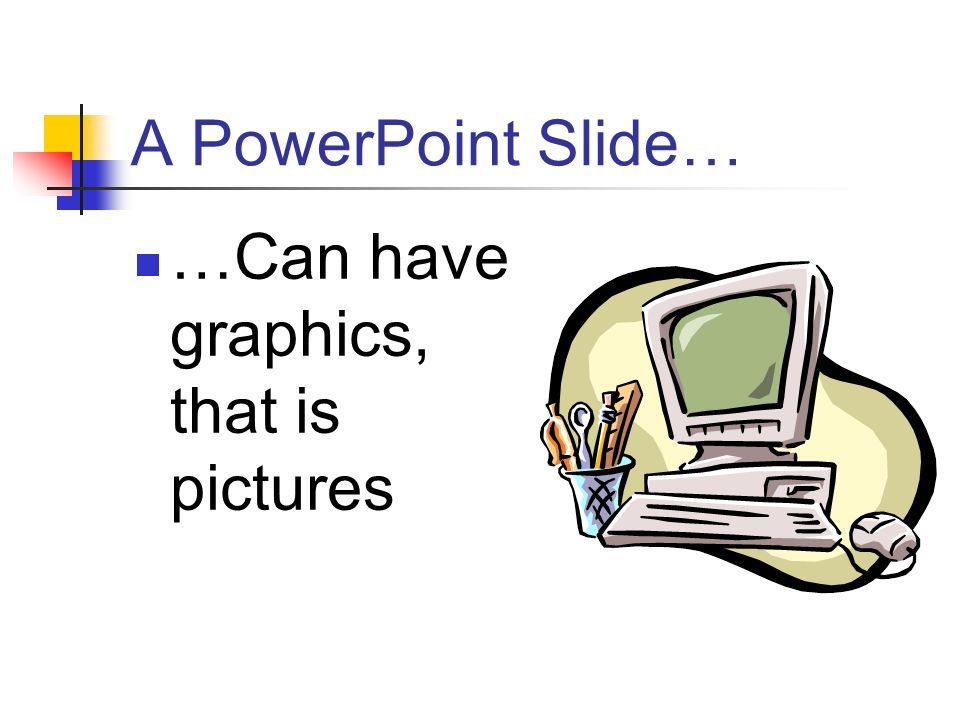 A PowerPoint Slide… …Can have graphics, that is pictures