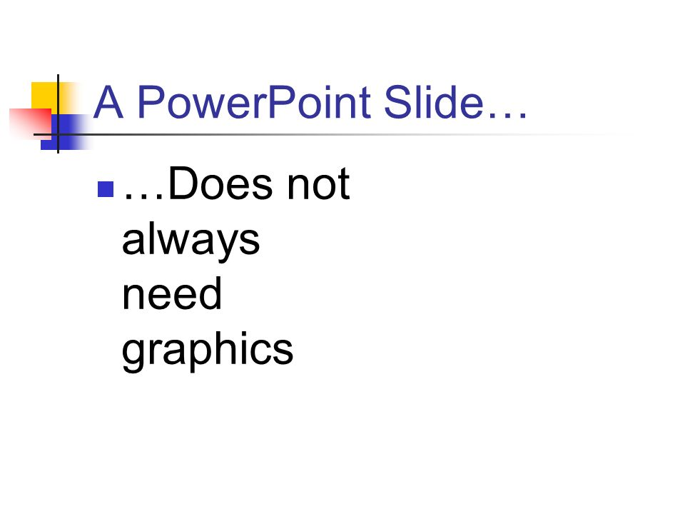 A PowerPoint Slide… …Does not always need graphics