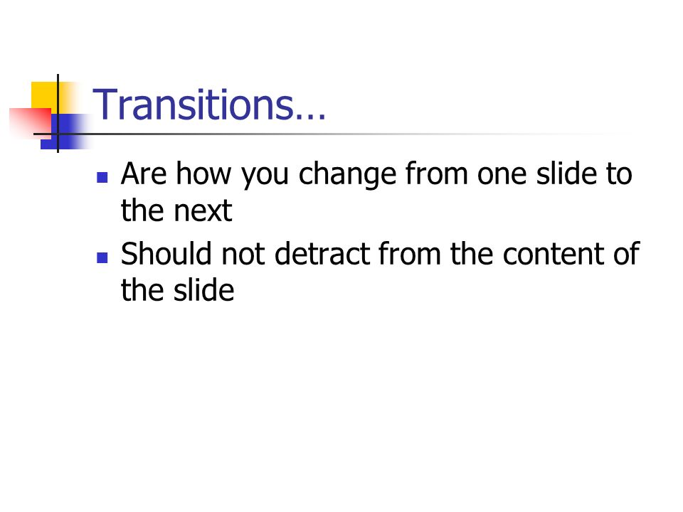 Transitions… Are how you change from one slide to the next Should not detract from the content of the slide