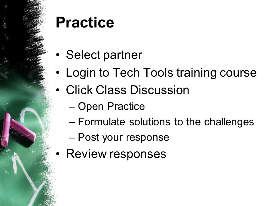Practice Select partner Login to Tech Tools training course Click Class Discussion –Open Practice –Formulate solutions to the challenges –Post your response Review responses