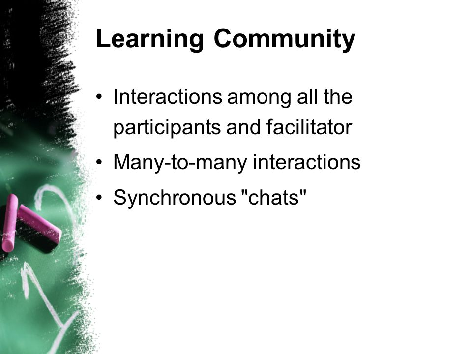 Learning Community Interactions among all the participants and facilitator Many-to-many interactions Synchronous chats