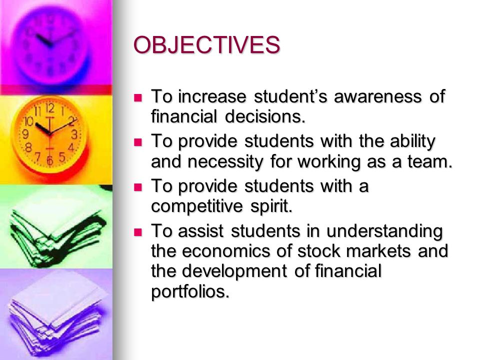 OBJECTIVES (CONTINUED) To allow student to make financial decisions and to support their rationale for their decisions.