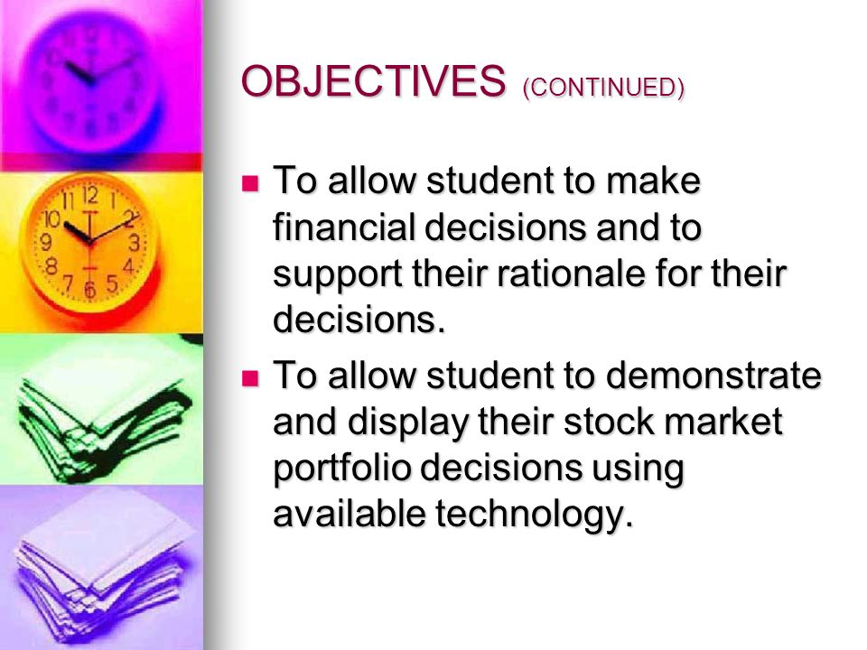 OBJECTIVES (CONTINUED) To allow student to make financial decisions and to support their rationale for their decisions. To allow student to make finan