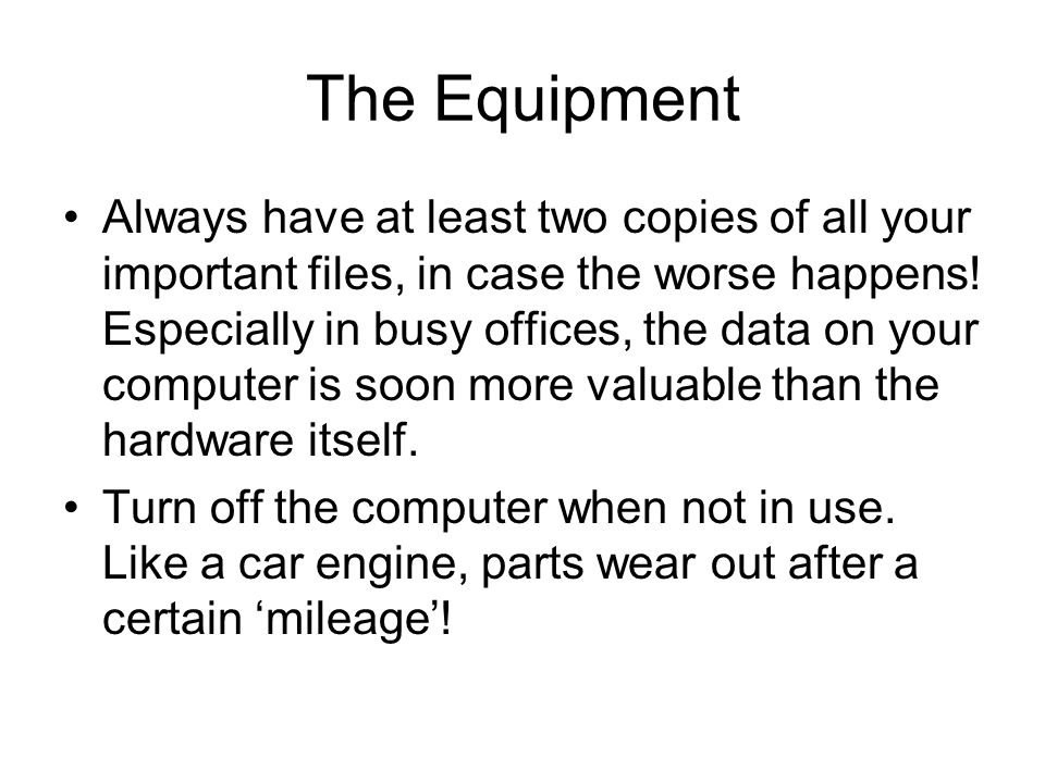 Safety for the Equipment Computer equipment is expensive. Please, no food or drink near the computers! Always shut down the computer via Windows Start