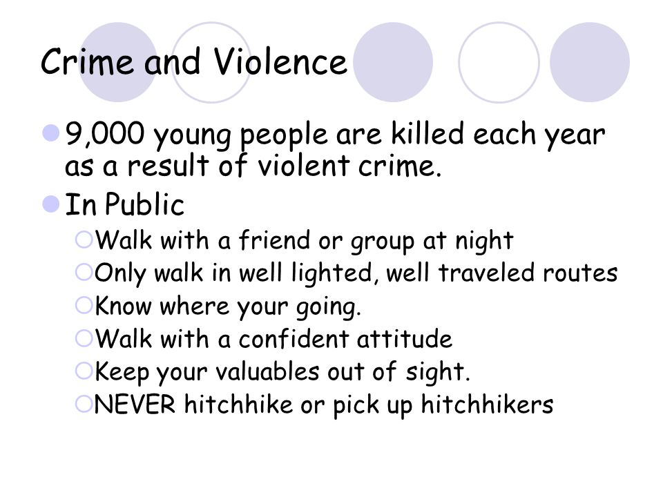 Crime and Violence 9,000 young people are killed each year as a result of violent crime. In Public Walk with a friend or group at night Only walk in w