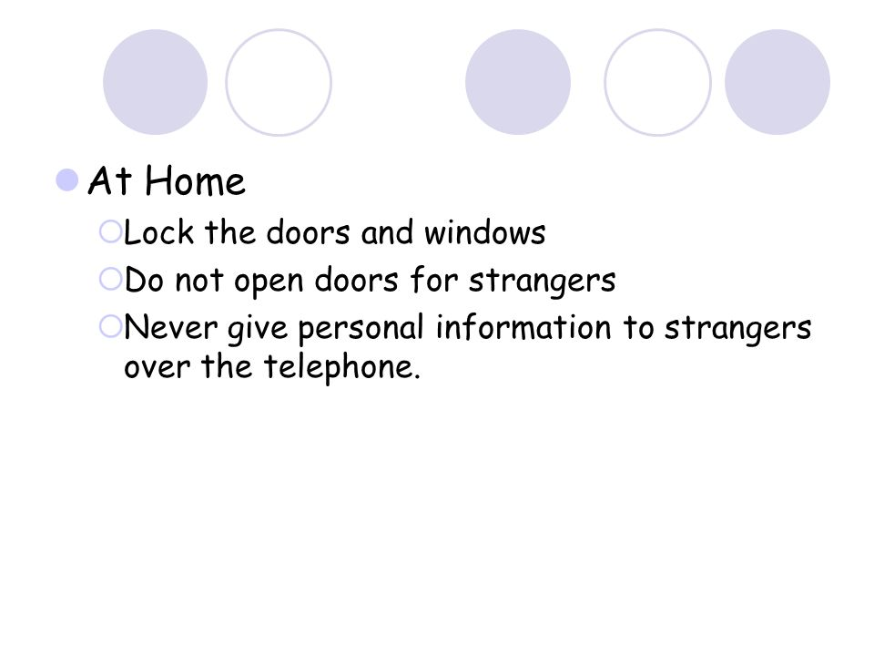 At Home Lock the doors and windows Do not open doors for strangers Never give personal information to strangers over the telephone.