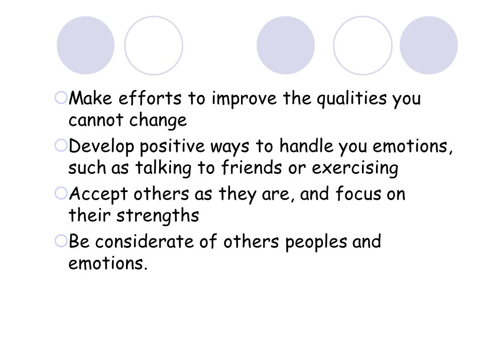 Make efforts to improve the qualities you cannot change Develop positive ways to handle you emotions, such as talking to friends or exercising Accept