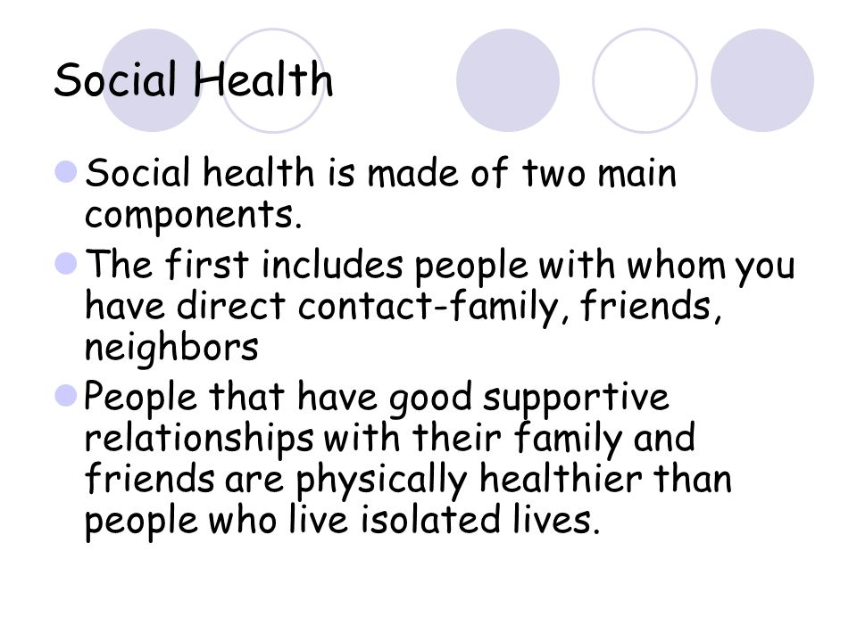 Social Health Social health is made of two main components. The first includes people with whom you have direct contact-family, friends, neighbors Peo