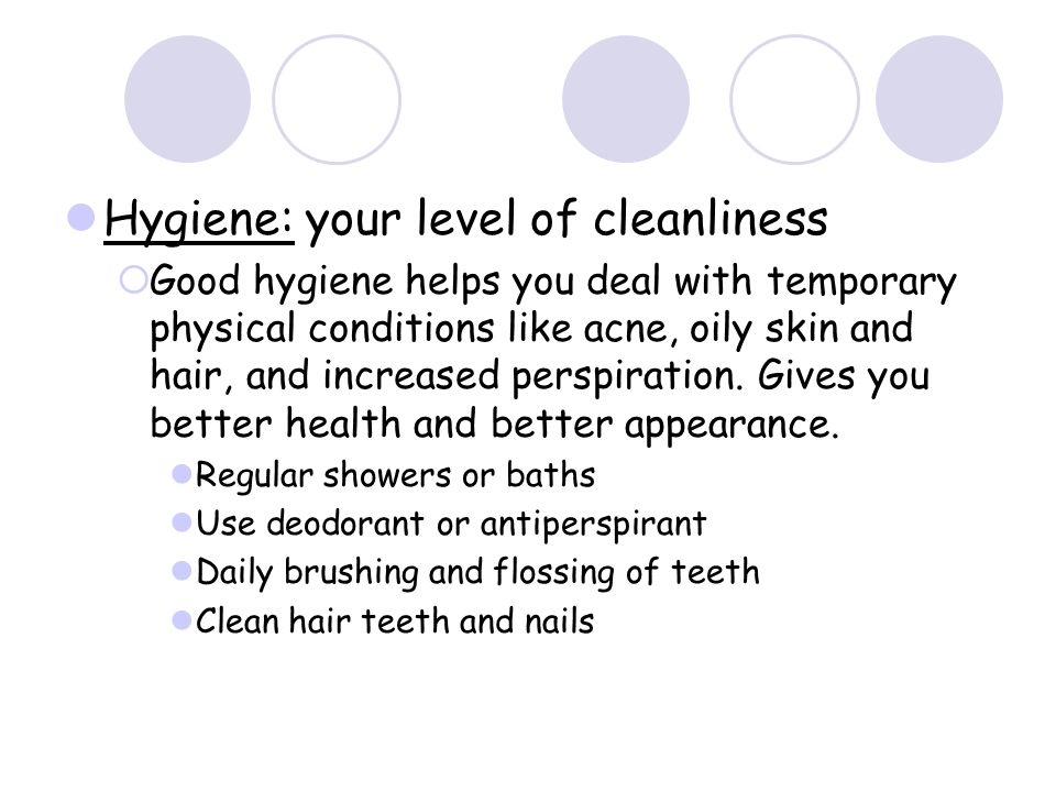 Hygiene: your level of cleanliness Good hygiene helps you deal with temporary physical conditions like acne, oily skin and hair, and increased perspiration.