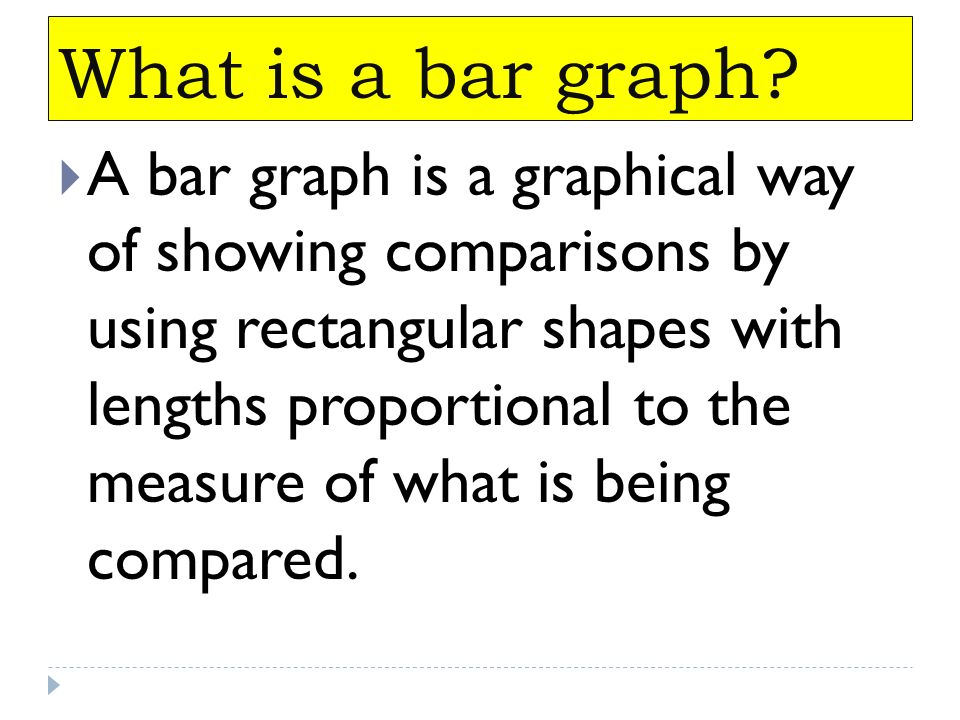 What is a bar graph? A bar graph is a graphical way of showing comparisons by using rectangular shapes with lengths proportional to the measure of wha