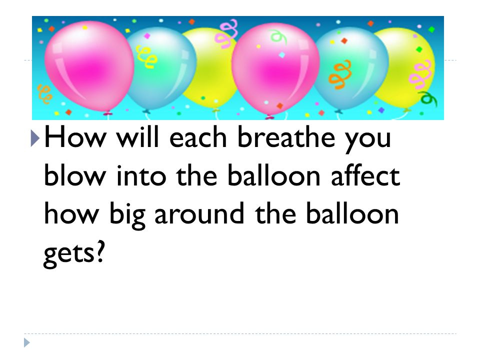 How will each breathe you blow into the balloon affect how big around the balloon gets