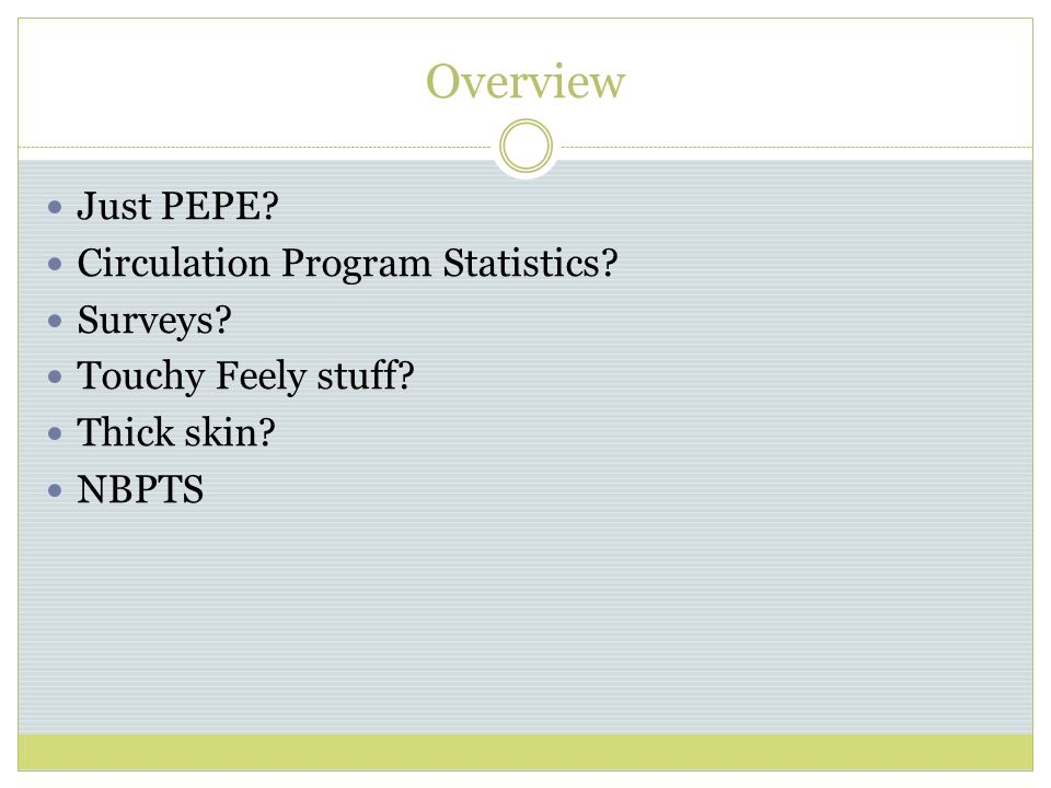 Overview Just PEPE Circulation Program Statistics Surveys Touchy Feely stuff Thick skin NBPTS