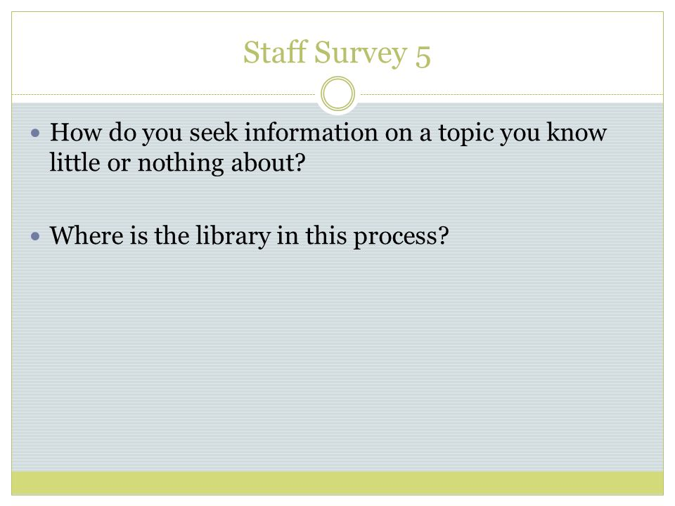 Staff Survey 5 How do you seek information on a topic you know little or nothing about.