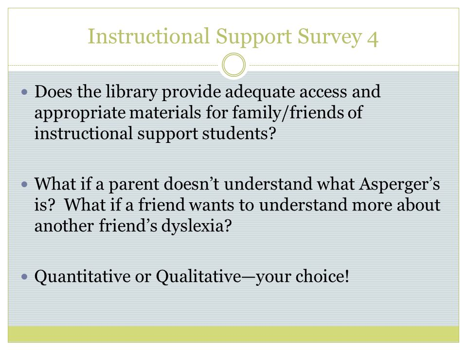 Instructional Support Survey 4 Does the library provide adequate access and appropriate materials for family/friends of instructional support students.