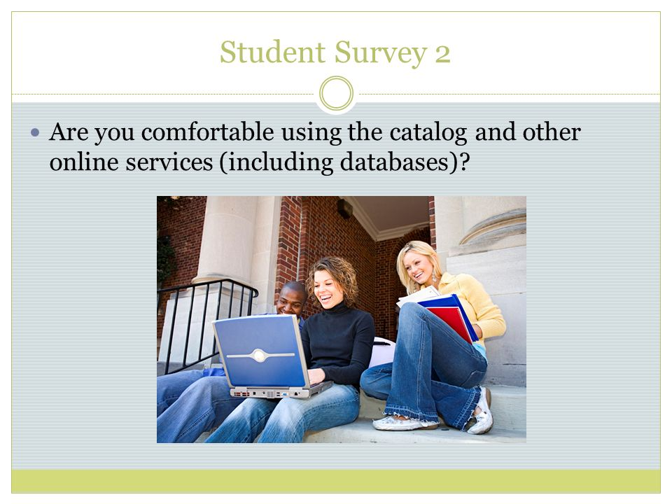 Student Survey 2 Are you comfortable using the catalog and other online services (including databases)