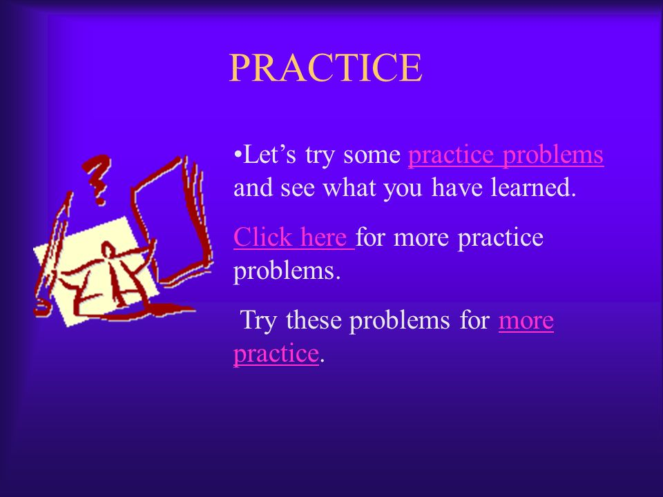 PRACTICE Lets try some practice problems and see what you have learned.practice problems Click here Click here for more practice problems.