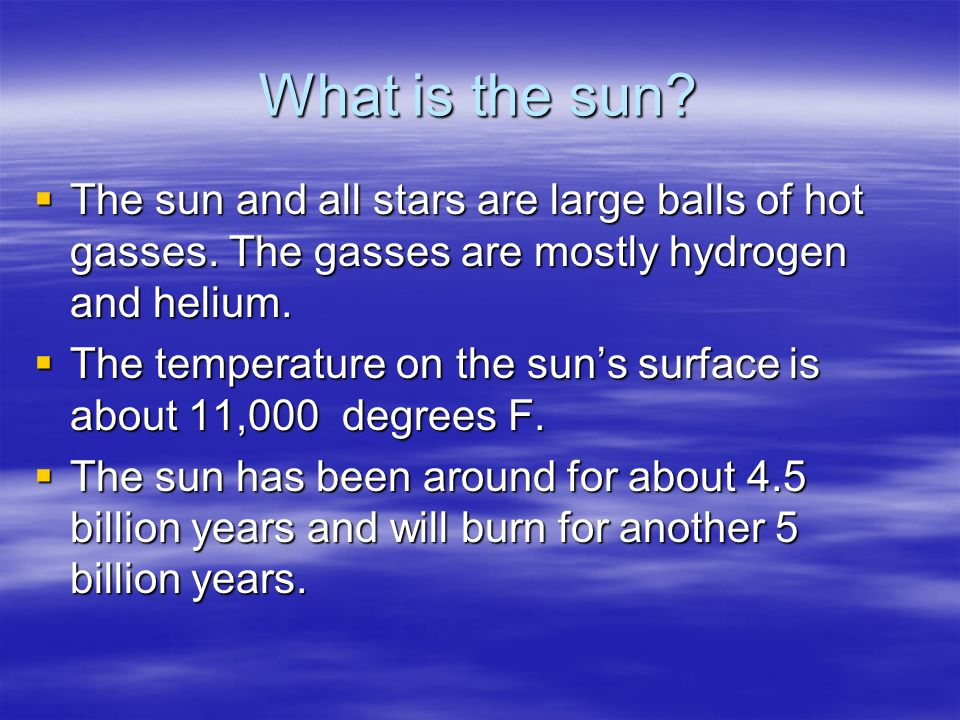 What is the sun? The sun and all stars are large balls of hot gasses. The gasses are mostly hydrogen and helium. The temperature on the suns surface i