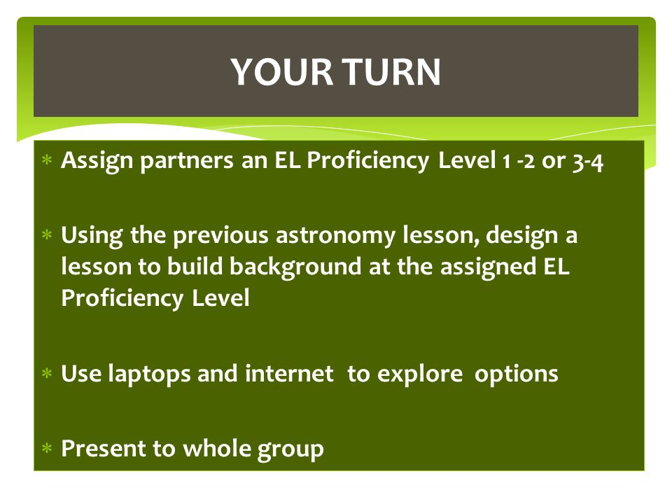 Assign partners an EL Proficiency Level 1 -2 or 3-4 Using the previous astronomy lesson, design a lesson to build background at the assigned EL Proficiency Level Use laptops and internet to explore options Present to whole group YOUR TURN