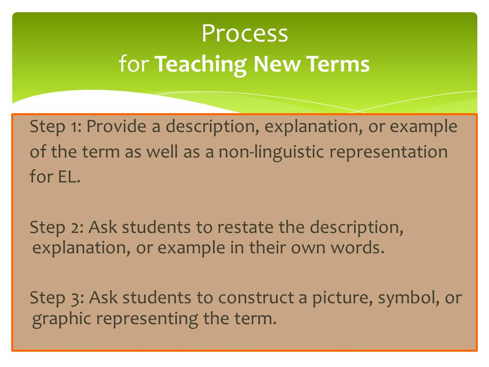 Step 1: Provide a description, explanation, or example of the term as well as a non-linguistic representation for EL. Step 2: Ask students to restate