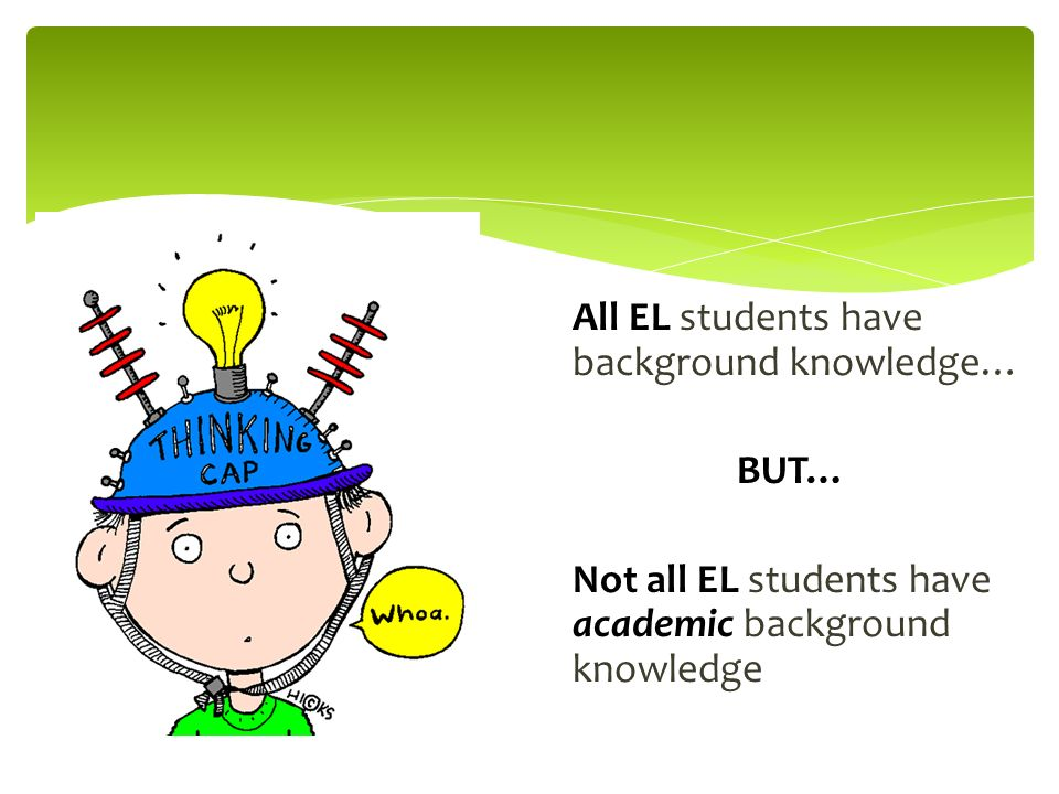 All EL students have background knowledge… BUT… Not all EL students have academic background knowledge