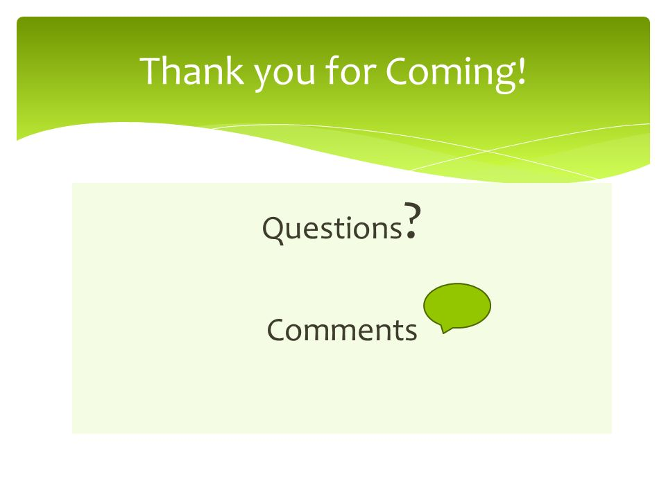 Questions Comments Thank you for Coming!