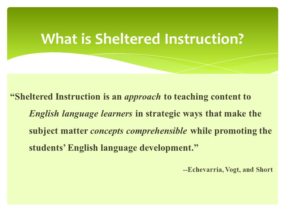 Sheltered Instruction is an approach to teaching content to English language learners in strategic ways that make the subject matter concepts comprehe