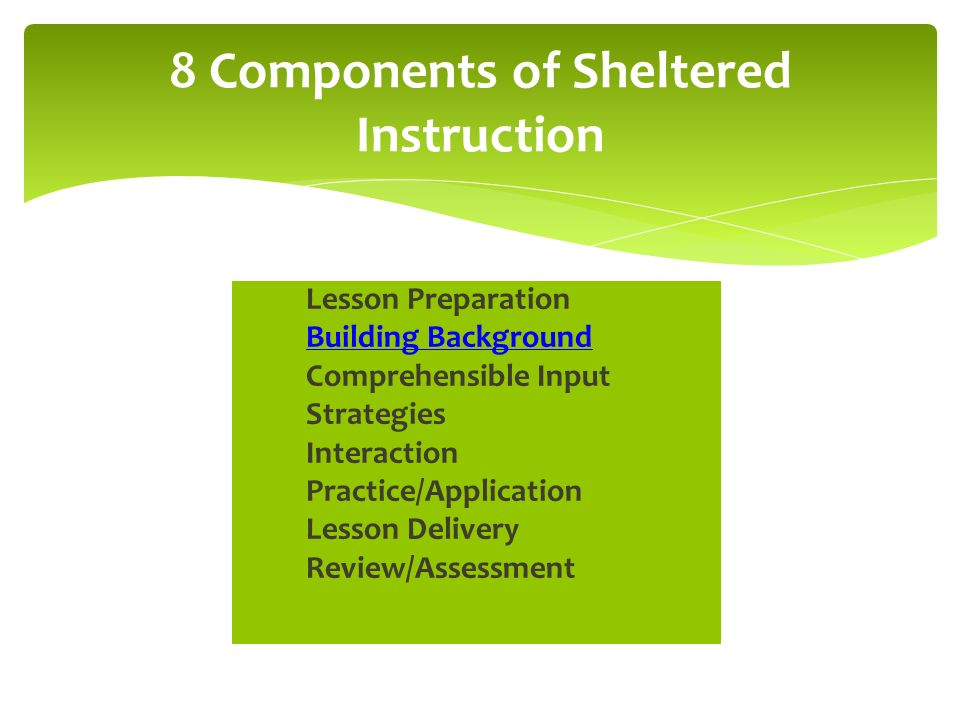 Lesson Preparation Building Background Comprehensible Input Strategies Interaction Practice/Application Lesson Delivery Review/Assessment 8 Components