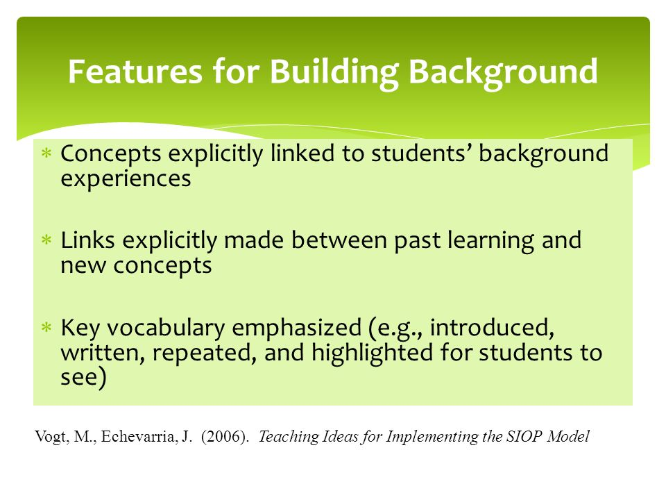 Concepts explicitly linked to students background experiences Links explicitly made between past learning and new concepts Key vocabulary emphasized (e.g., introduced, written, repeated, and highlighted for students to see) Features for Building Background Vogt, M., Echevarria, J.