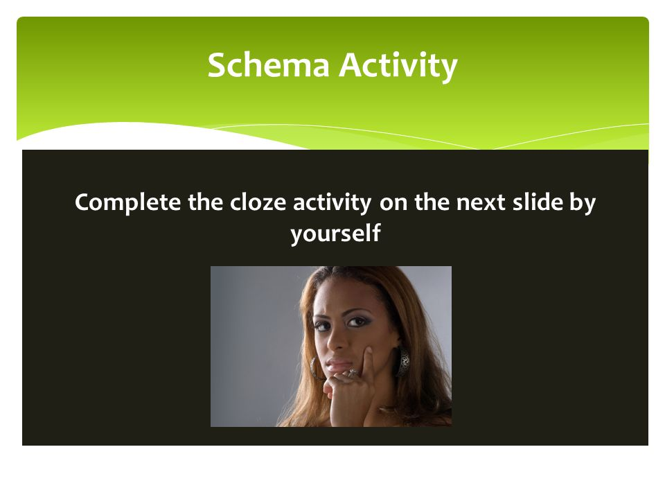 Schema Activity Complete the cloze activity on the next slide by yourself