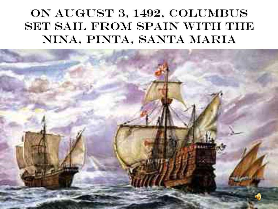 On August 3, 1492, Columbus set sail from Spain with the Nina, Pinta, Santa Maria