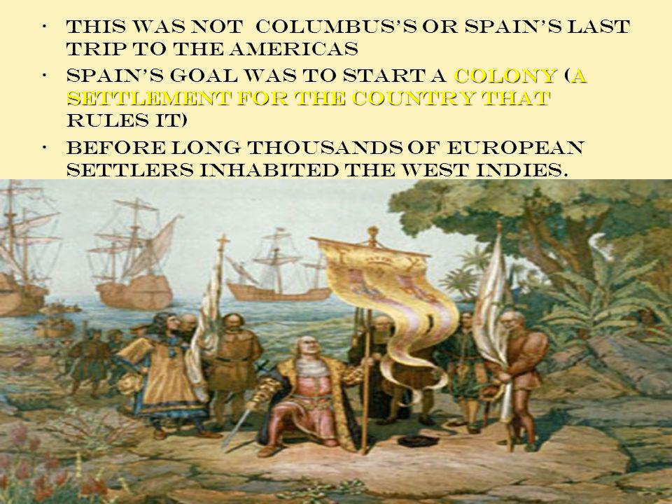 This was not Columbus s or Spain s last trip to the Americas colony (a settlement for the country thatSpains goal was to start a colony (a settlement for the country that rules it) Before long thousands of European settlers inhabited the west Indies.