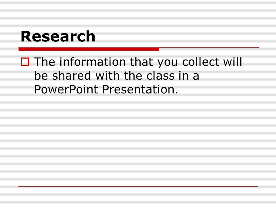 Research The information that you collect will be shared with the class in a PowerPoint Presentation.