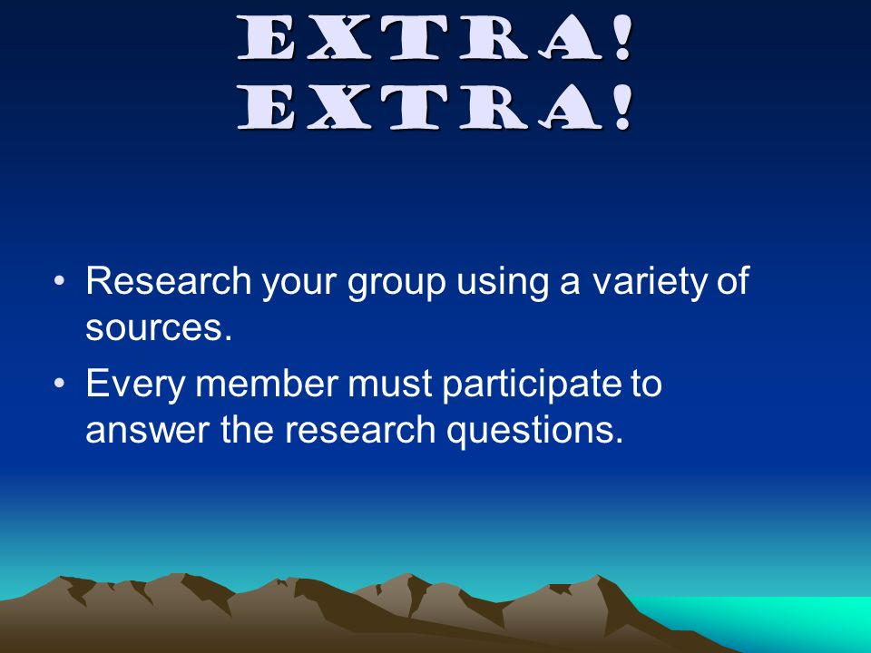 Extra. Extra. Research your group using a variety of sources.