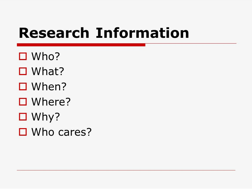 Research Information Who What When Where Why Who cares