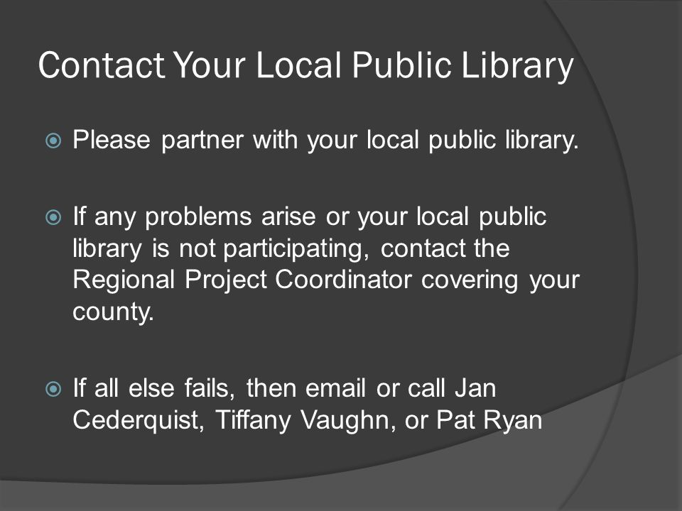 Contact Your Local Public Library Please partner with your local public library. If any problems arise or your local public library is not participati