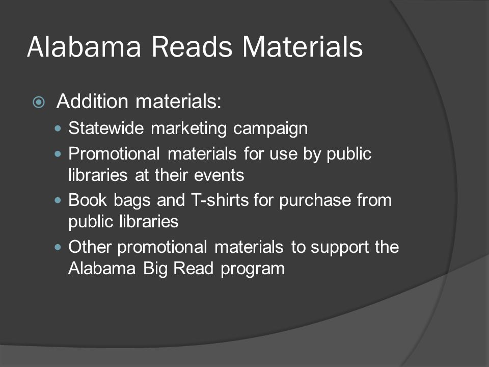Alabama Reads Materials Addition materials: Statewide marketing campaign Promotional materials for use by public libraries at their events Book bags and T-shirts for purchase from public libraries Other promotional materials to support the Alabama Big Read program