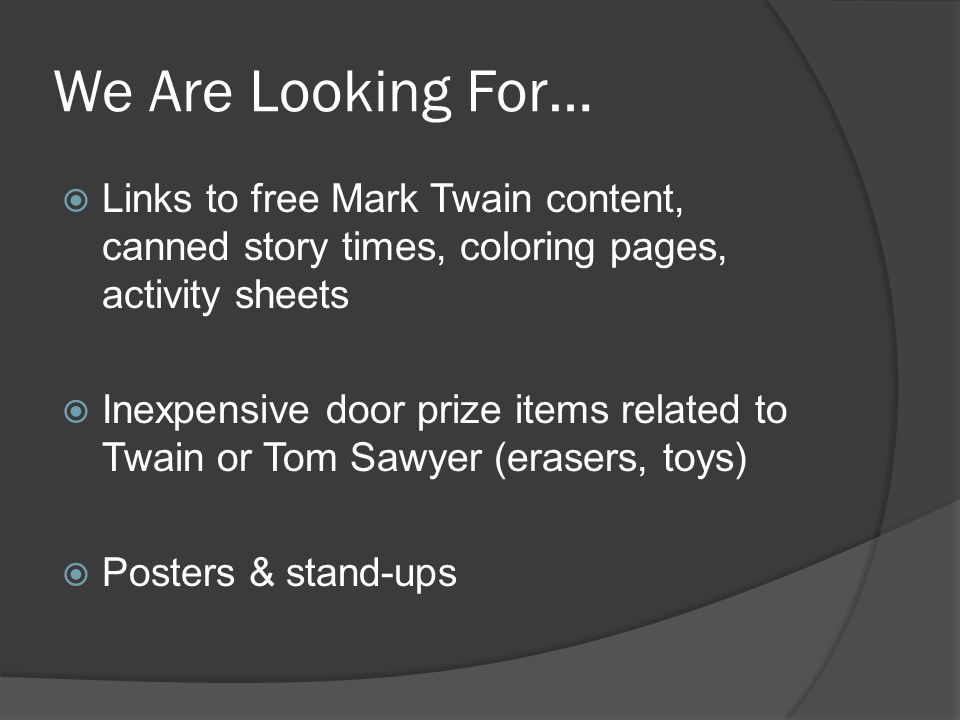 We Are Looking For… Links to free Mark Twain content, canned story times, coloring pages, activity sheets Inexpensive door prize items related to Twain or Tom Sawyer (erasers, toys) Posters & stand-ups