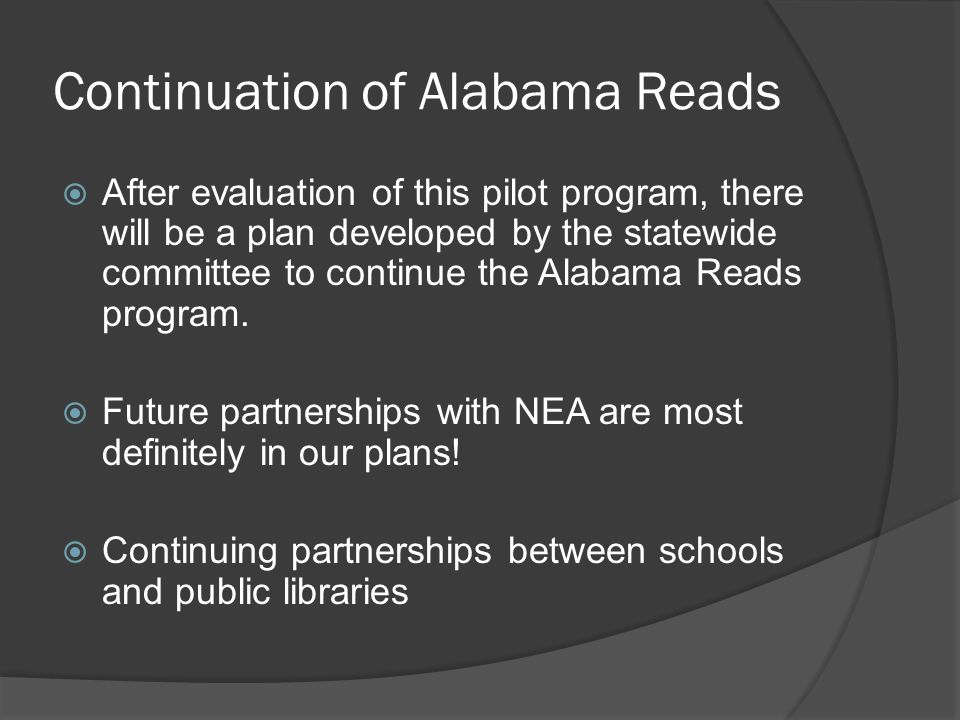 Continuation of Alabama Reads After evaluation of this pilot program, there will be a plan developed by the statewide committee to continue the Alabama Reads program.