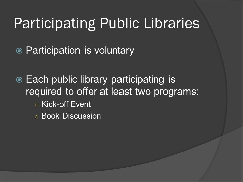 Participating Public Libraries Participation is voluntary Each public library participating is required to offer at least two programs: Kick-off Event Book Discussion