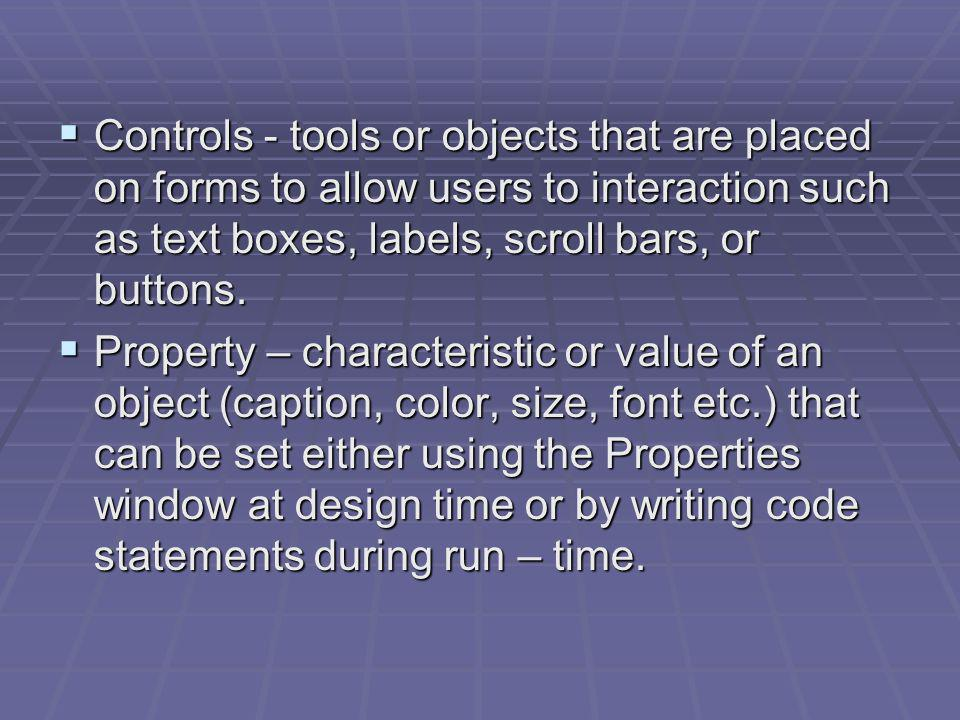 Controls - tools or objects that are placed on forms to allow users to interaction such as text boxes, labels, scroll bars, or buttons. Controls - too
