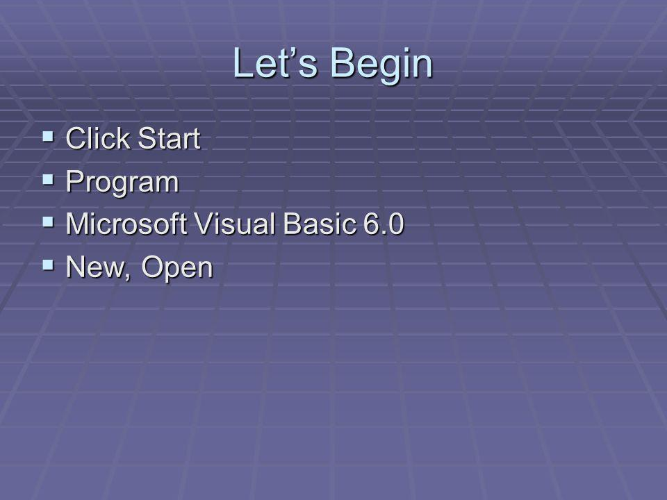 Lets Begin Click Start Click Start Program Program Microsoft Visual Basic 6.0 Microsoft Visual Basic 6.0 New, Open New, Open
