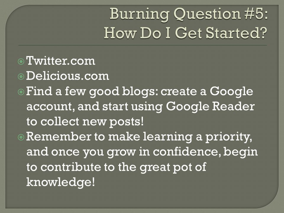 Twitter.com Delicious.com Find a few good blogs: create a Google account, and start using Google Reader to collect new posts.