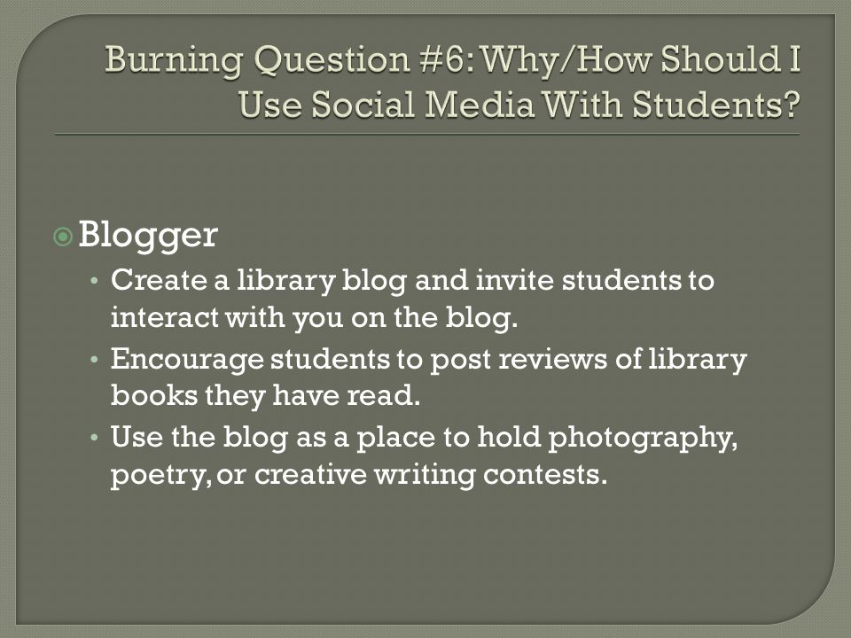 Blogger Create a library blog and invite students to interact with you on the blog.
