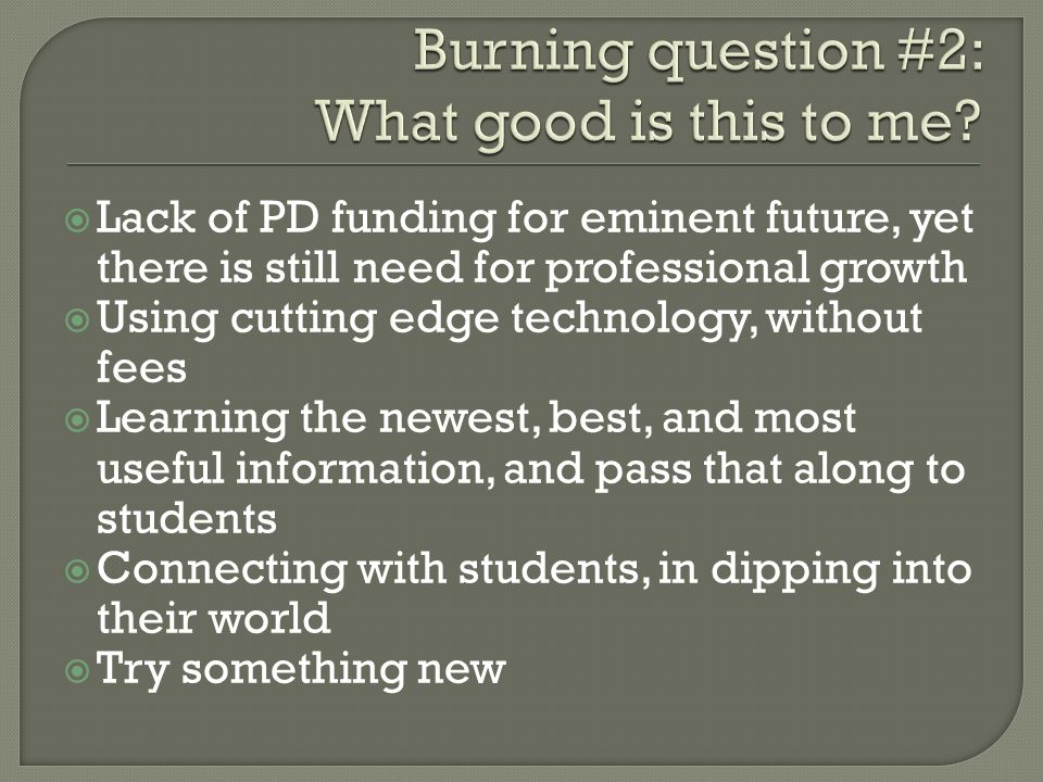 Lack of PD funding for eminent future, yet there is still need for professional growth Using cutting edge technology, without fees Learning the newest, best, and most useful information, and pass that along to students Connecting with students, in dipping into their world Try something new