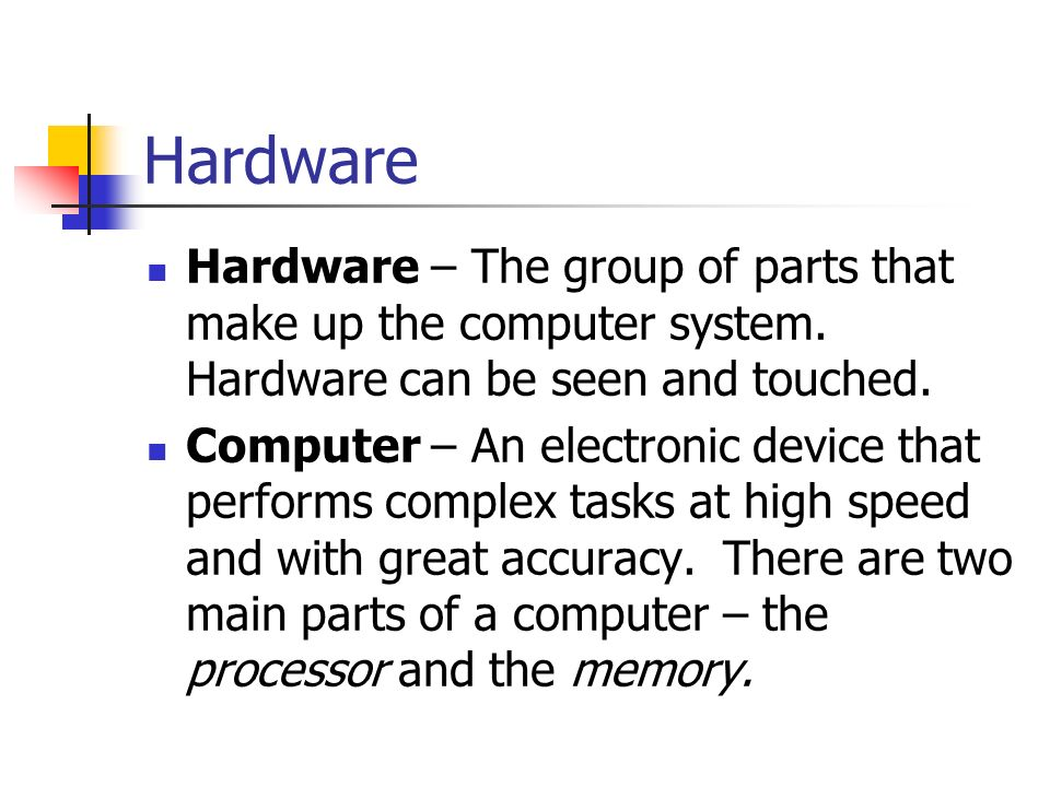 Hardware Hardware – The group of parts that make up the computer system.