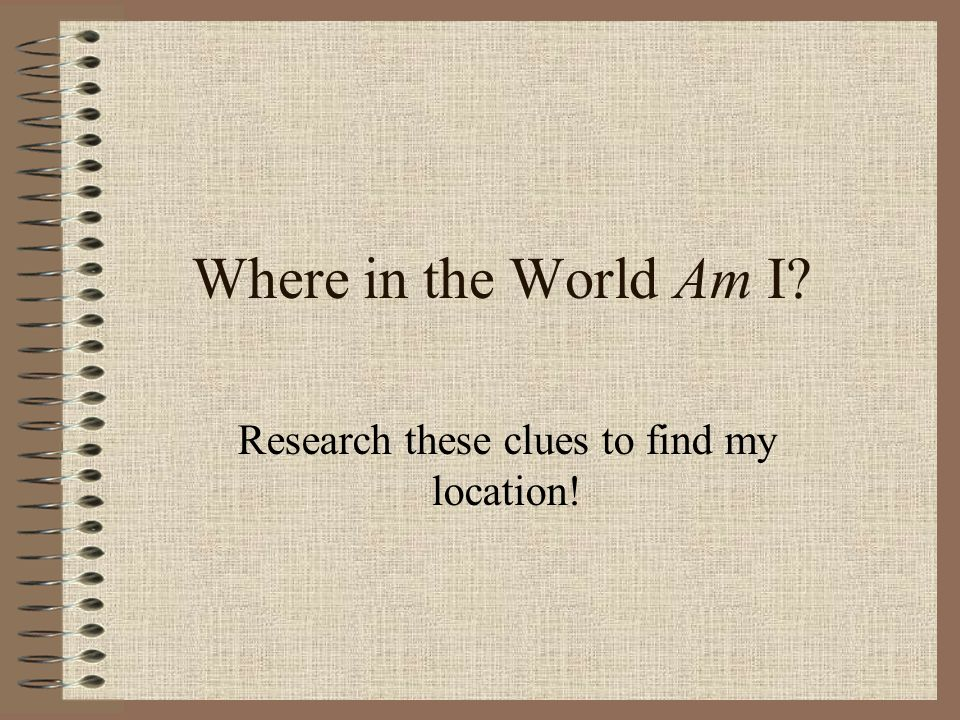 Where in the World Am I Research these clues to find my location!
