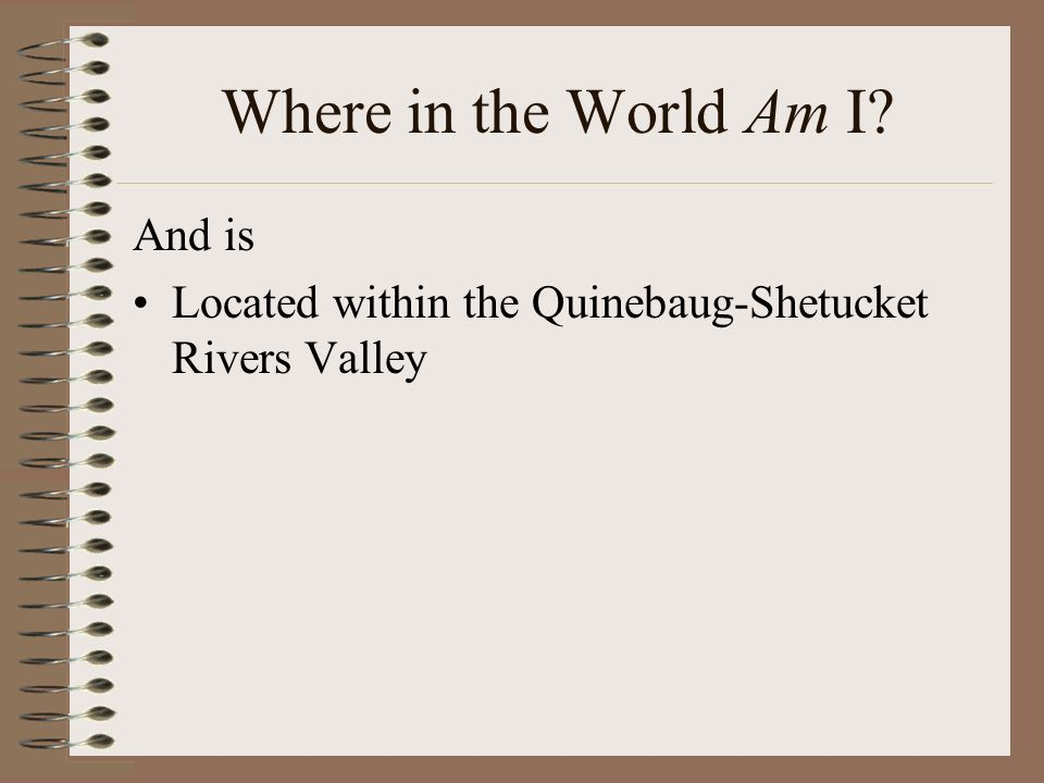 Where in the World Am I? And is Located within the Quinebaug-Shetucket Rivers Valley