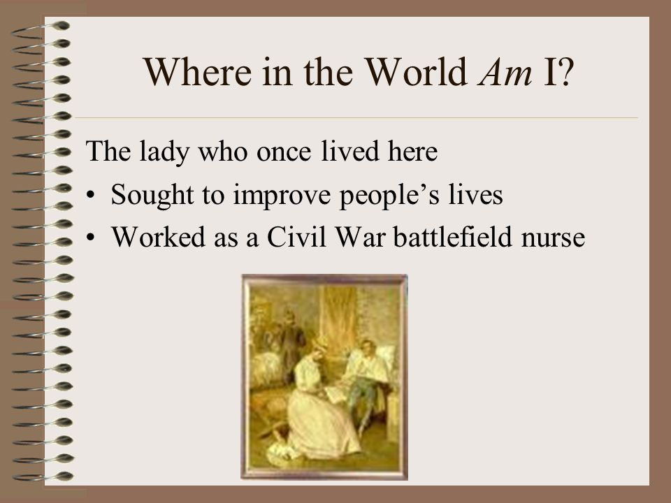 Where in the World Am I? The lady who once lived here Sought to improve peoples lives Worked as a Civil War battlefield nurse