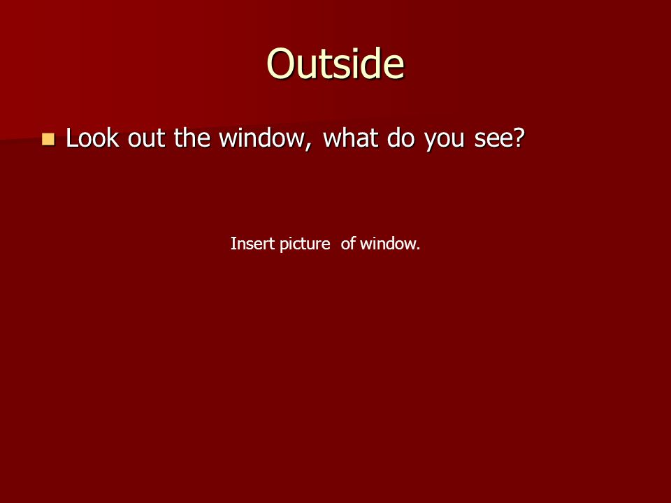 Outside Look out the window, what do you see. Look out the window, what do you see.